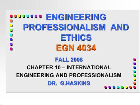 ENGINEERING PROFESSIONALISM AND ETHICS EGN 4034 FALL 2008 CHAPTER 10 – INTERNATIONAL ENGINEERING AND PROFESSIONALISM DR. G.HASKINS.