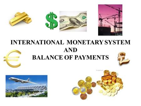 INTERNATIONAL MONETARY SYSTEM AND BALANCE OF PAYMENTS.
