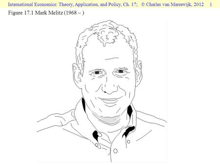 International Economics: Theory, Application, and Policy, Ch. 17;  Charles van Marrewijk, 2012 1 Figure 17.1 Mark Melitz (1968 – )