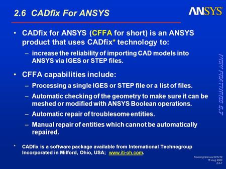 Training Manual 001419 15 Aug 2000 2.6-1 2.6 CADfix For ANSYS CADfix for ANSYS (CFFA for short) is an ANSYS product that uses CADfix* technology to: –increase.