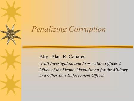 Penalizing Corruption Atty. Alan R. Cañares Graft Investigation and Prosecution Officer 2 Office of the Deputy Ombudsman for the Military and Other Law.