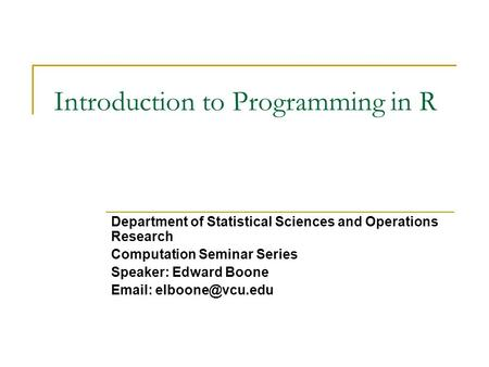 Introduction to Programming in R Department of Statistical Sciences and Operations Research Computation Seminar Series Speaker: Edward Boone
