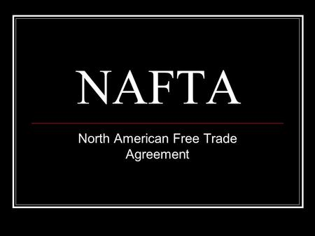 NAFTA North American Free Trade Agreement. Canada, United States, and Mexico This agreement lifted tariffs between the three member countries.