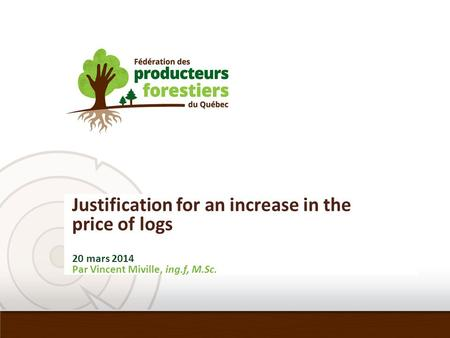 Justification for an increase in the price of logs 20 mars 2014 Par Vincent Miville, ing.f, M.Sc.