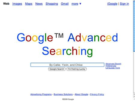 Google™ AdvancedSearchingGoogle™ AdvancedSearching By Callie, Yerin, and Chloe.
