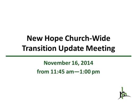 New Hope Church-Wide Transition Update Meeting November 16, 2014 from 11:45 am—1:00 pm.