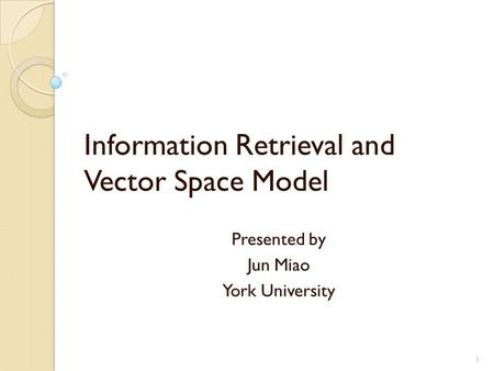 Information Retrieval and Vector Space Model Presented by Jun Miao York University 1.