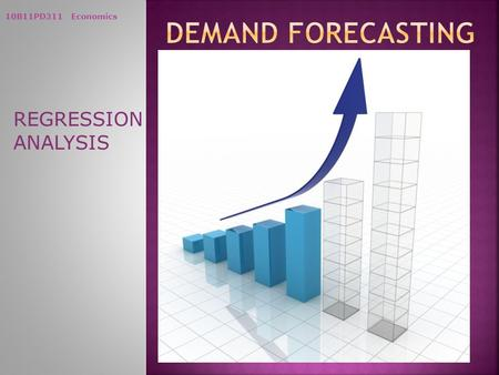 10B11PD311 Economics REGRESSION ANALYSIS. 10B11PD311 Economics Regression Techniques and Demand Estimation Some important questions before a firm are.