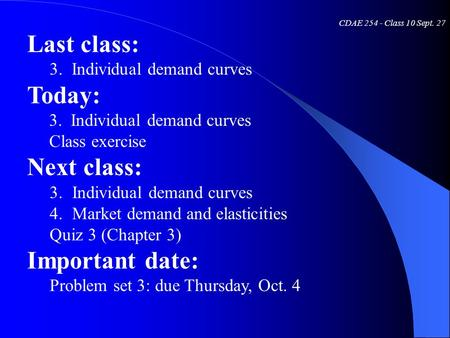 CDAE 254 - Class 10 Sept. 27 Last class: 3. Individual demand curves Today: 3. Individual demand curves Class exercise Next class: 3.Individual demand.