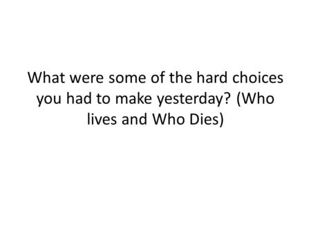 What were some of the hard choices you had to make yesterday? (Who lives and Who Dies)