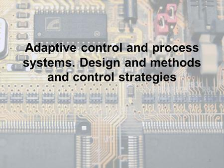 Adaptive control and process systems. Design and methods and control strategies 1.