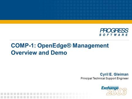 COMP-1: OpenEdge® Management Overview and Demo Principal Technical Support Engineer Cyril E. Gleiman.