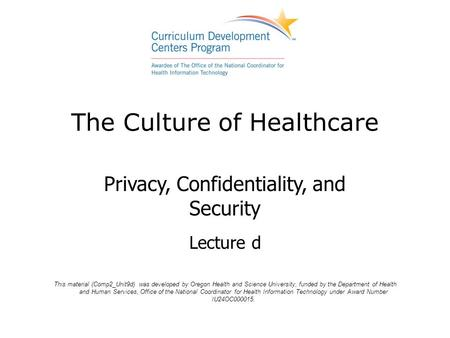 The Culture of Healthcare Privacy, Confidentiality, and Security Lecture d This material (Comp2_Unit9d) was developed by Oregon Health and Science University,
