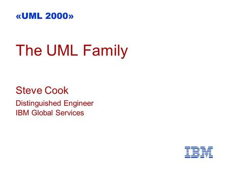 The UML Family Steve Cook Distinguished Engineer IBM Global Services «UML 2000»