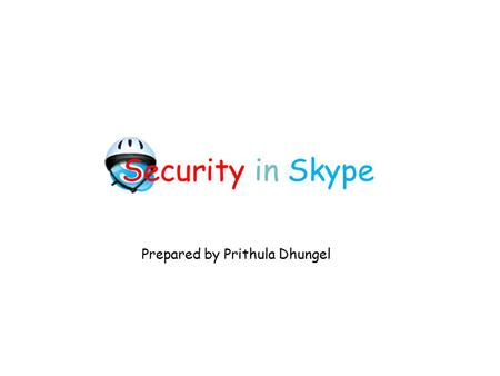 Security in Skype Prepared by Prithula Dhungel. Security in Skype2 The Skype Service P2P based VoIP software Founded by the founders of Kazaa Can be downloaded.
