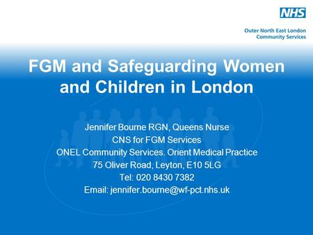 FGM and Safeguarding Women and Children in London Jennifer Bourne RGN, Queens Nurse CNS for FGM Services ONEL Community Services. Orient Medical Practice.