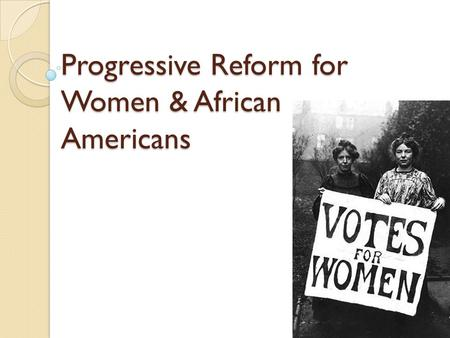 Progressive Reform for Women & African Americans.