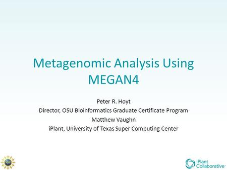 Metagenomic Analysis Using MEGAN4 Peter R. Hoyt Director, OSU Bioinformatics Graduate Certificate Program Matthew Vaughn iPlant, University of Texas Super.