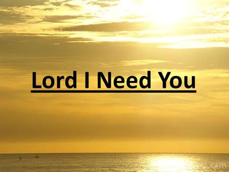 Lord I Need You Lord I come I confess Bowing here I find my rest without You I fall apart You're the one that guides my heart.