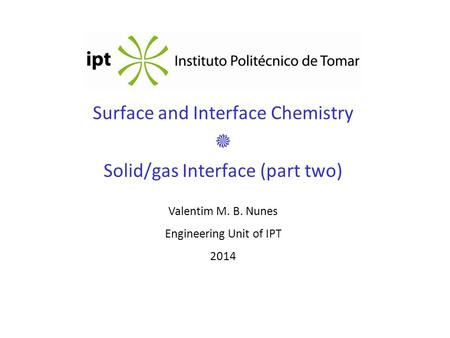 Surface and Interface Chemistry  Solid/gas Interface (part two) Valentim M. B. Nunes Engineering Unit of IPT 2014.