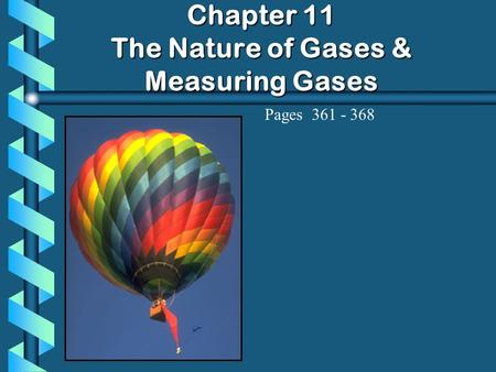 Chapter 11 The Nature of Gases & Measuring Gases Pages 361 - 368.