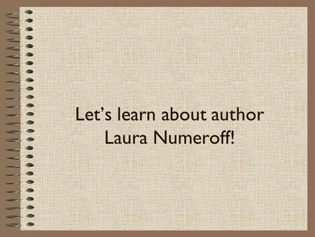 Let's learn about author Laura Numeroff!. Laura Numeroff.