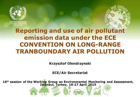 Reporting and use of air pollutant emission data under the ECE CONVENTION ON LONG-RANGE TRANBOUNDARY AIR POLLUTION Krzysztof Olendrzynski ECE/Air Secretariat.