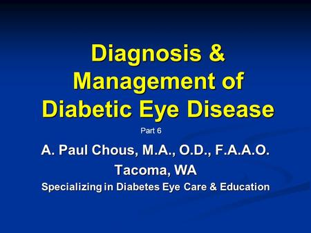Diagnosis & Management of Diabetic Eye Disease A. Paul Chous, M.A., O.D., F.A.A.O. Tacoma, WA Specializing in Diabetes Eye Care & Education Part 6.