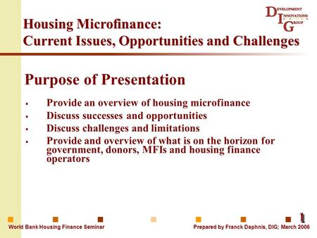 11 World Bank Housing Finance Seminar Prepared by Franck Daphnis, DIG; March 2006 Housing Microfinance: Current Issues, Opportunities and Challenges Purpose.