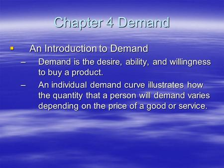 Chapter 4 Demand  An Introduction to Demand –Demand is the desire, ability, and willingness to buy a product. –An individual demand curve illustrates.