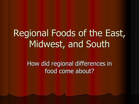 Regional Foods of the East, Midwest, and South How did regional differences in food come about?
