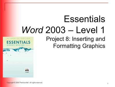 1 Copyright © 2004 Prentice-Hall. All rights reserved. Essentials Word 2003 – Level 1 Project 8: Inserting and Formatting Graphics.