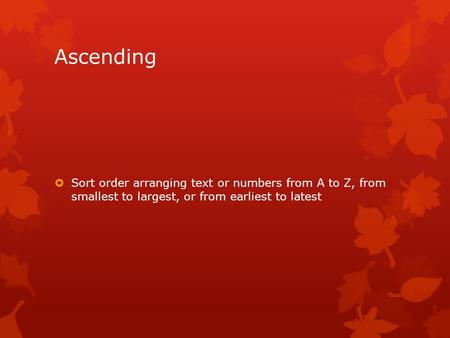 Ascending  Sort order arranging text or numbers from A to Z, from smallest to largest, or from earliest to latest.