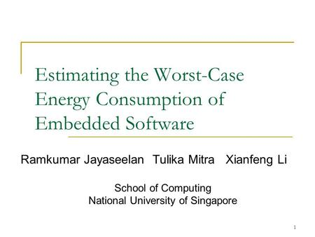 1 Estimating the Worst-Case Energy Consumption of Embedded Software Ramkumar Jayaseelan Tulika Mitra Xianfeng Li School of Computing National University.