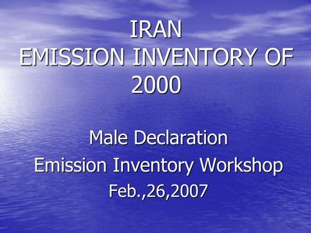 Male Declaration Emission Inventory Workshop Feb.,26,2007 IRAN EMISSION INVENTORY OF 2000.