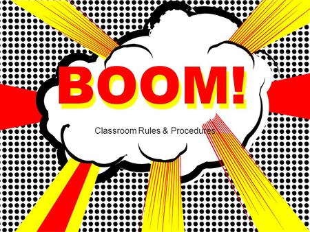BOOM! Classroom Rules & Procedures BOOM!. Be prompt Be ready to learn when class begins. Be prepared Have materials with you and know due dates. Be a.