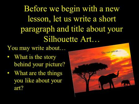 Before we begin with a new lesson, let us write a short paragraph and title about your Silhouette Art… You may write about… What is the story behind your.