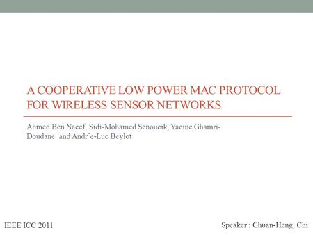 A COOPERATIVE LOW POWER MAC PROTOCOL FOR WIRELESS SENSOR NETWORKS Ahmed Ben Nacef, Sidi-Mohamed Senoucik, Yacine Ghamri- Doudane and Andr´e-Luc Beylot.