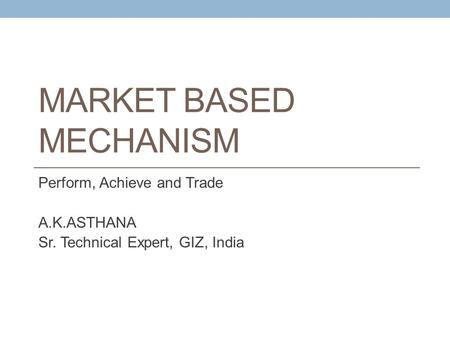 MARKET BASED MECHANISM Perform, Achieve and Trade A.K.ASTHANA Sr. Technical Expert, GIZ, India.