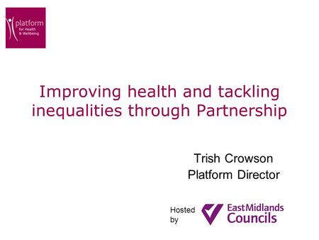 Improving health and tackling inequalities through Partnership Trish Crowson Platform Director Hosted by.