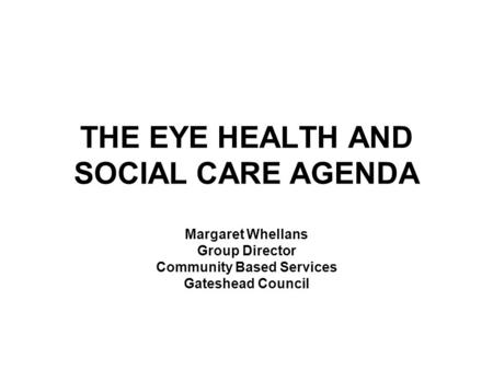 THE EYE HEALTH AND SOCIAL CARE AGENDA Margaret Whellans Group Director Community Based Services Gateshead Council.