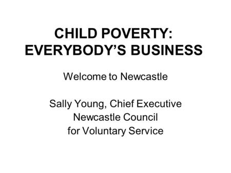 CHILD POVERTY: EVERYBODY'S BUSINESS Welcome to Newcastle Sally Young, Chief Executive Newcastle Council for Voluntary Service.
