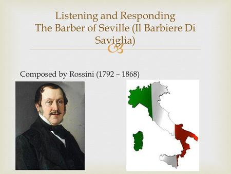  Composed by Rossini (1792 – 1868) Listening and Responding The Barber of Seville (Il Barbiere Di Saviglia)