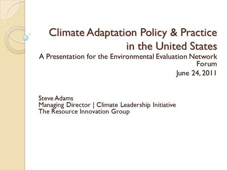 Climate Adaptation Policy & Practice in the United States A Presentation for the Environmental Evaluation Network Forum June 24, 2011 Steve Adams Managing.