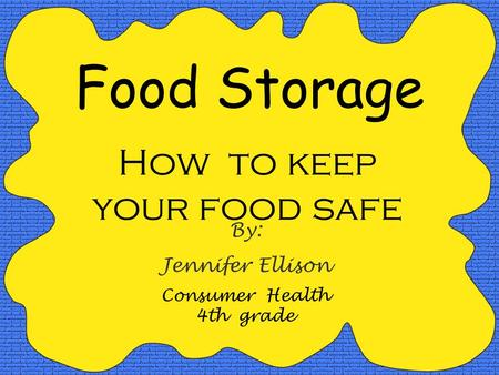 Food Storage How to keep your food safe By: Jennifer Ellison Consumer Health 4th grade.