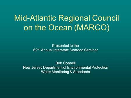 Mid-Atlantic Regional Council on the Ocean (MARCO) Presented to the 62 nd Annual Interstate Seafood Seminar Bob Connell New Jersey Department of Environmental.