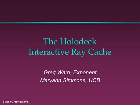 Silicon Graphics, Inc. The Holodeck Interactive Ray Cache Greg Ward, Exponent Maryann Simmons, UCB.