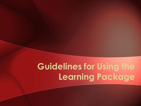 Guidelines for Using the Learning Package. Objectives Describe the purpose and overarching structure of the learning package Describe the purpose of each.