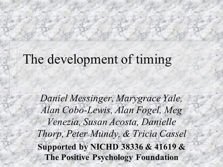 The development of timing Daniel Messinger, Marygrace Yale, Alan Cobo-Lewis, Alan Fogel, Meg Venezia, Susan Acosta, Danielle Thorp, Peter Mundy, & Tricia.