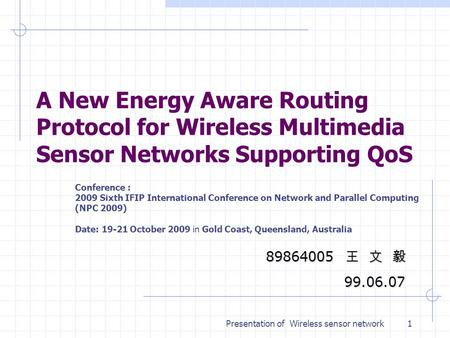 Presentation of Wireless sensor network A New Energy Aware Routing Protocol for Wireless Multimedia Sensor Networks Supporting QoS 89864005 王 文 毅 99.06.07.